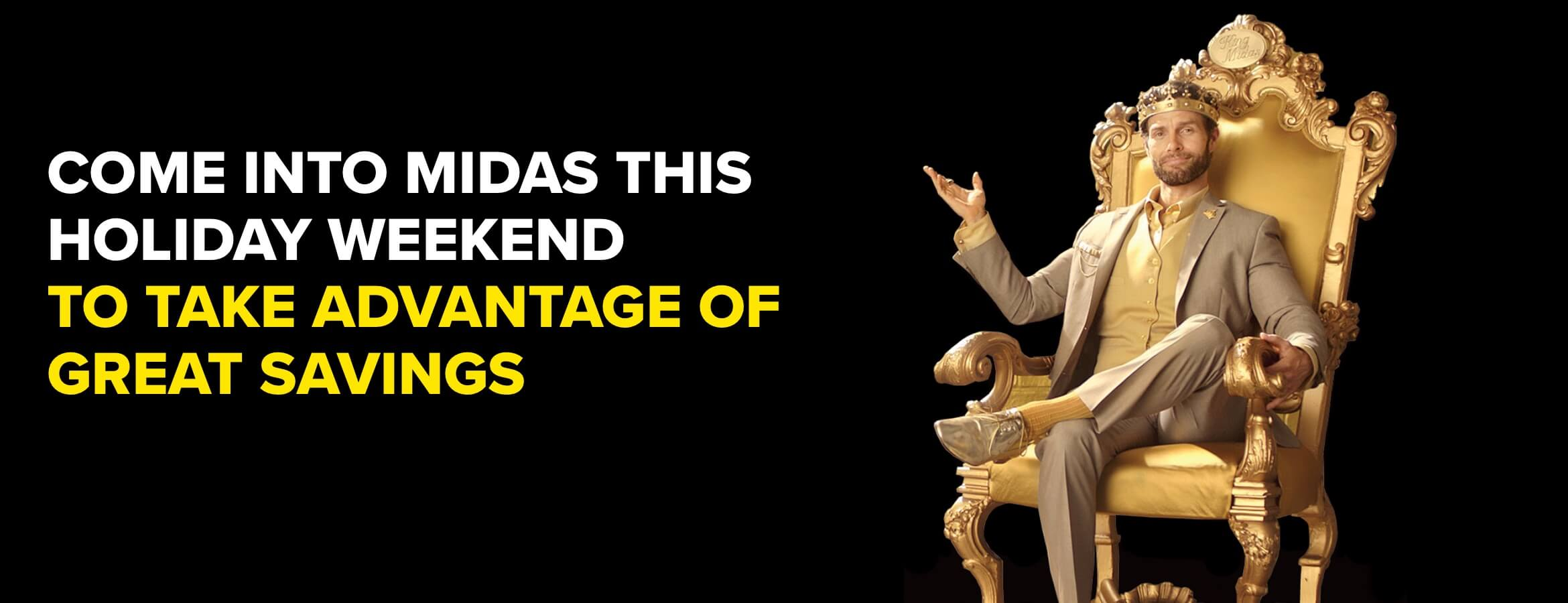 Come into Midas this holiday weekend to take advantage of great savings.