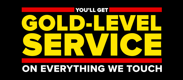 You'll get gold-level service on everything we touch.