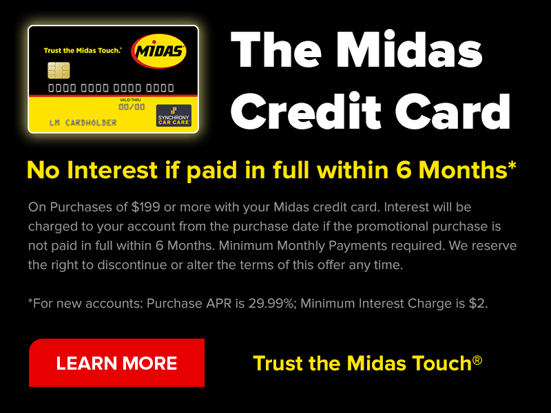 The Midas Credit Card. No interest if paid in full within 6 months. On purchasesof $199 or more with your Midas credit card. Interest will be charged to your account from the purchase date if the promotional purchase is not pais in full within 6 months. Minimum monthly payments required. We reserve the right to discontinue ot alter the terms of this offer at any time. For new accounts: Purchase APR is 29.99%; minumum interest charge is $2. Learn more. Trust the Midas touch.