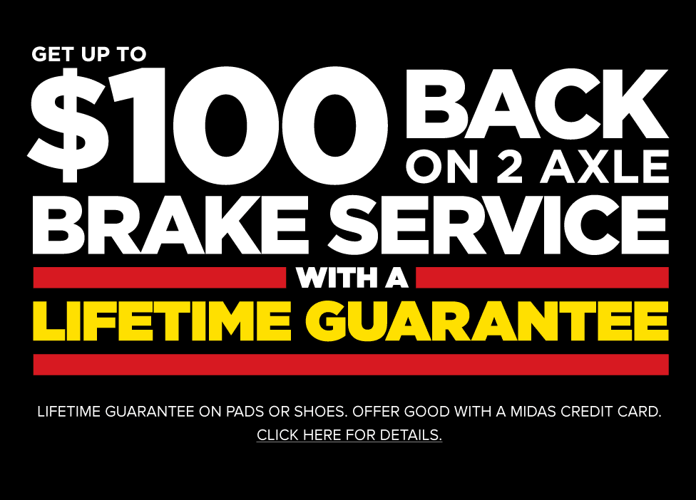 Get up to $100 back on 2 axle Brake Service with a Lifetime Guarantee. Offer good with a Midas Credi