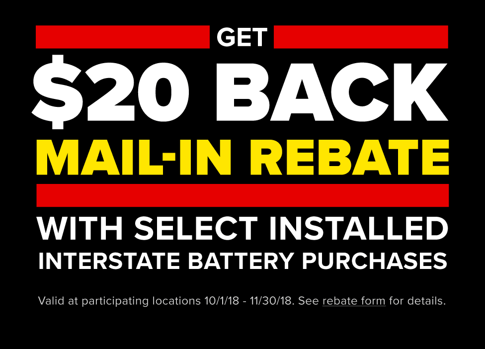 Get $20 back mail-in rebate with select installed Interstate battery purchases 10/1/18 - 11/30/18