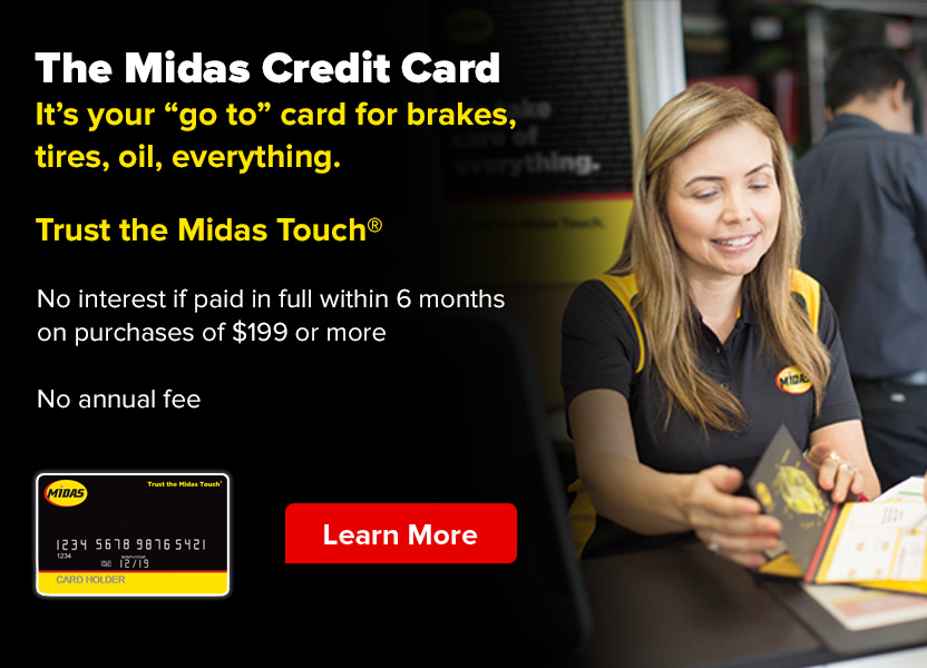 The Midas Credit Card. It's your 'go to' card for brakes, tires, oil, everything. Trust the Midas Touch®. No interest if paid in full within 6 months on purchases of $199 or more. No annual fee. Learn more.