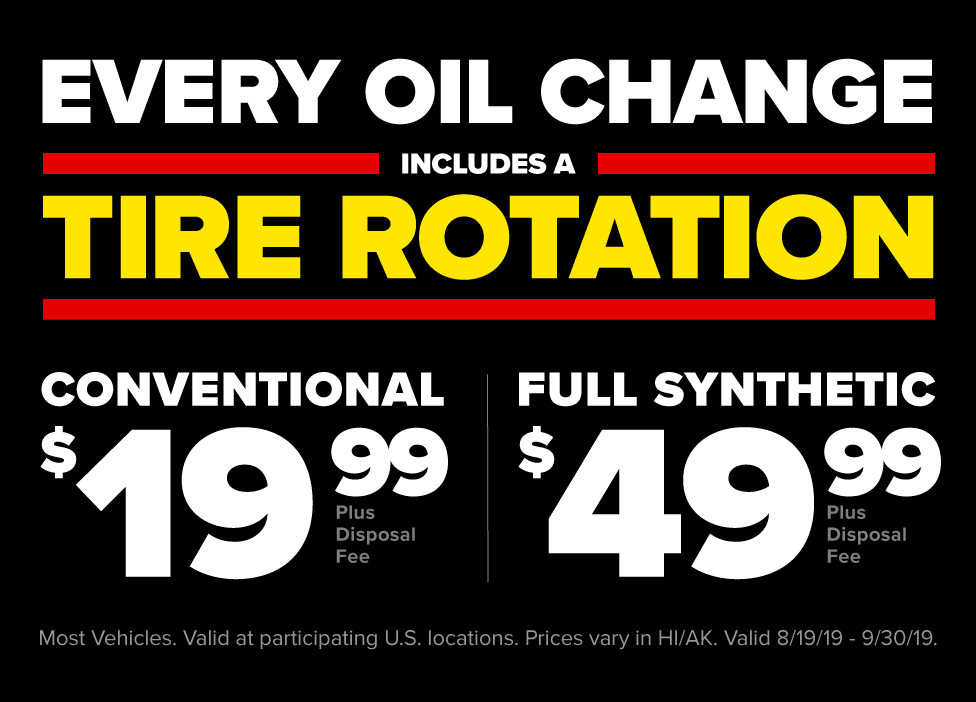 An offer fit for a King. Every oil change includes a tire rotation. $19.99 conventional oil change (plus disposal fee). $49.99 full synthetic oil change (plus disposal fee). Most vehicles. Valid at participating U.S. locations. Prices vary in HI/AK. Valid 8/19/19 - 9/30/19.