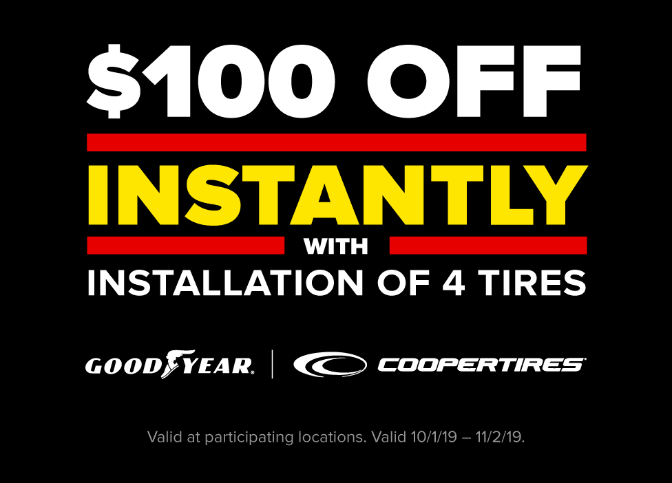 $100 off instantly with installation of 4 select tires. Valid at participating locations. Valid 10/1/19 - 11/2/19.