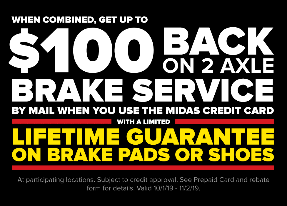 When combined, get up to $100 back on two axle brake service by mail when you use the Midas credit card with a limited lifetime guarantee on brake pads or shoes. At participating locations. Subject to credit approval. See prepaid card and rebate form for details. Valid 10/1/19 - 11/2/19.