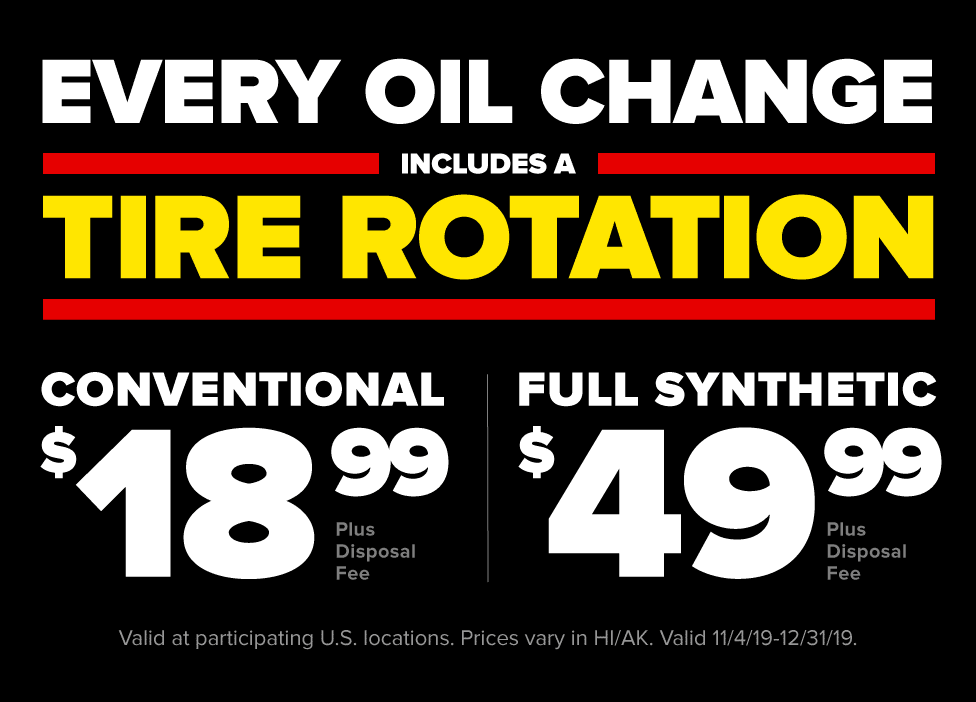 Maintain your engine, tires, and wallet in one stop. $18.99 conventional or $49.99 full synthetic oil change (plus disposal fee) includes tire rotation. Most vehicles. Valid at participating U.S. locations. Prices vary in HI/AK. Valid 11/4/19 - 12/31/19.