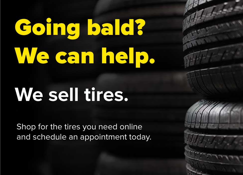 Going bald? We can help. We sell tires. Shop for the tires you need online and schedule an appointment today.