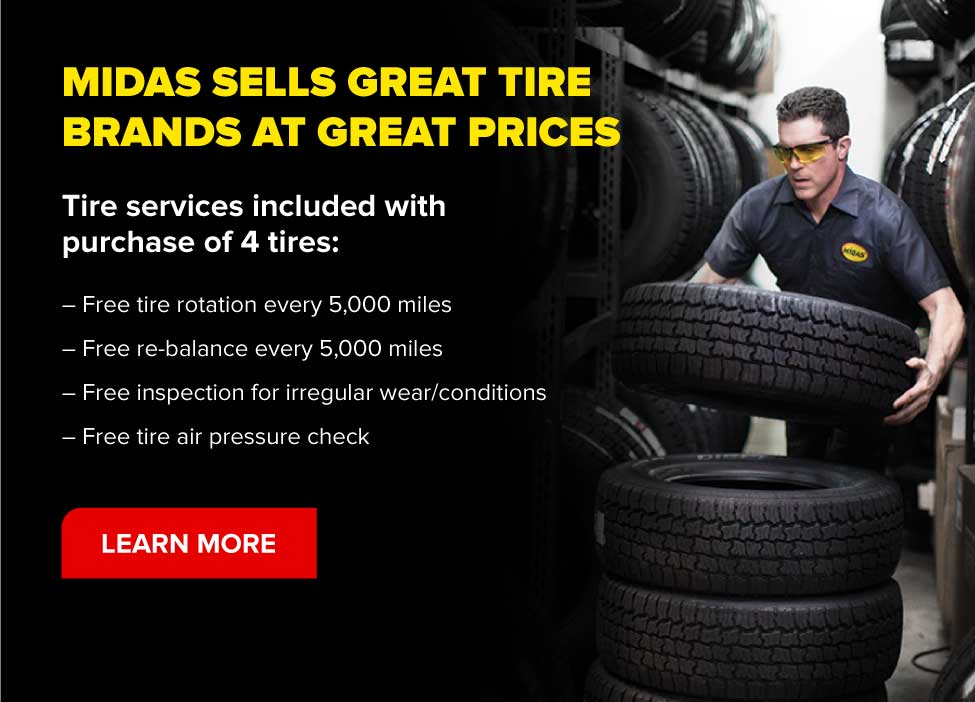 Midas sells great tire brands at great prices. Tire services included with purchase od 4 tires: Free tire rotation at every 5,000 miles. Free re-balance every 5,000 miles. Free inspection for ireegular wear/conditions. Free tire air pressure check. Learn more.